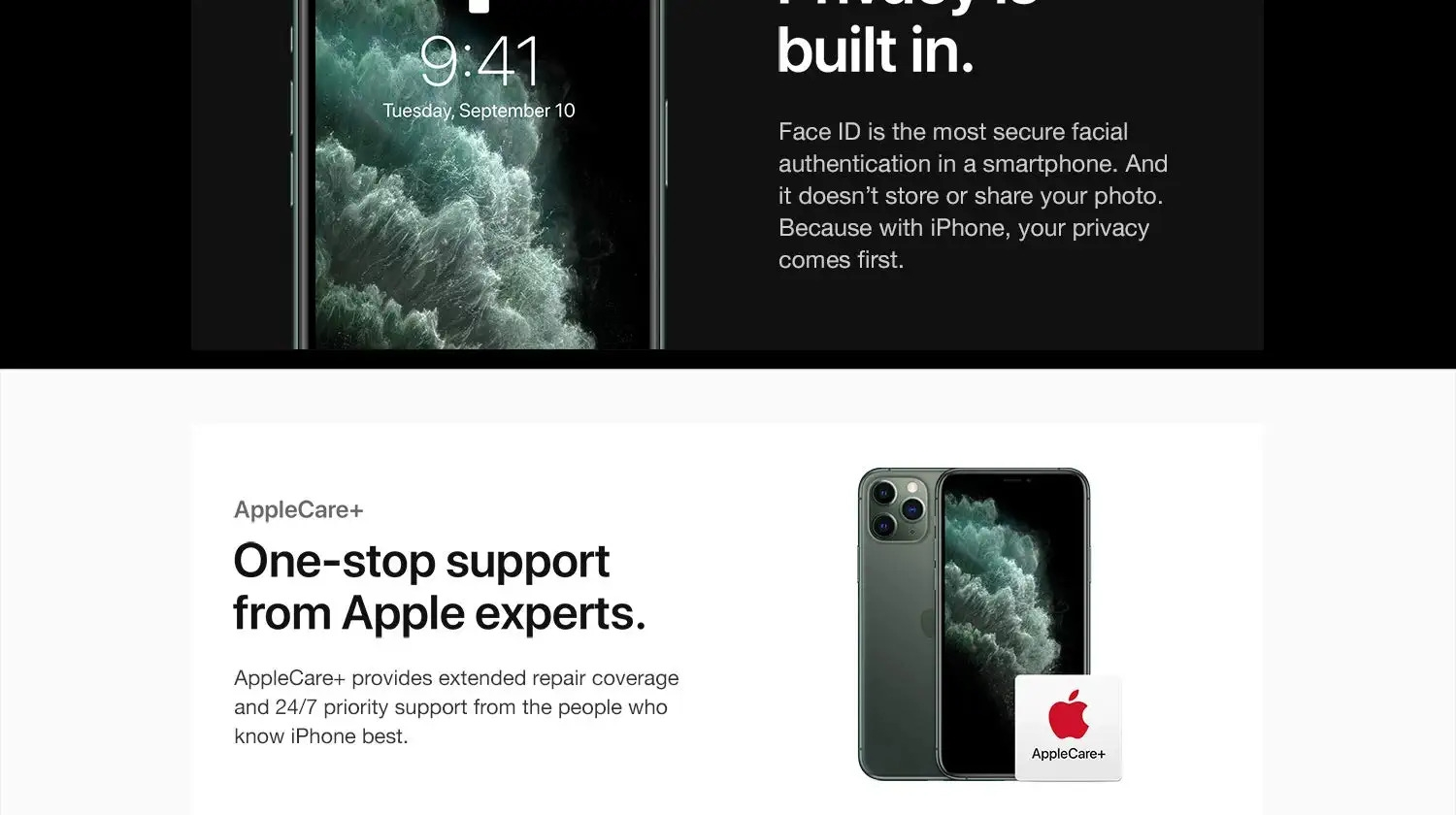 Privay is always built in. Face ID. AppleCare+  One-stop support from Apple experts. AppleCare+ provides extended repair coverage and 24/7 priority support from the people who know iPhone best.